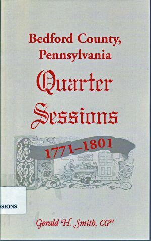Bedford County, Pennsylvania Quarter Sessions - 1771-1801                 compiled and edited by Gerald H. Smith